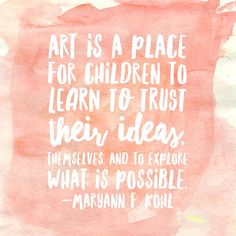 """Art is a place for children to learn to trust their ideas, themselves and to explore what is possible."" -Maryann F. Kohl"