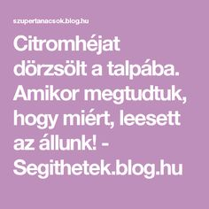 Citromhéjat dörzsölt a talpába. Amikor megtudtuk, hogy miért, leesett az állunk! - Segithetek.blog.hu Foot Massage, Arthritis, Medicine, Good Food, Health Fitness, Healthy, Blog, Amazon, Awesome