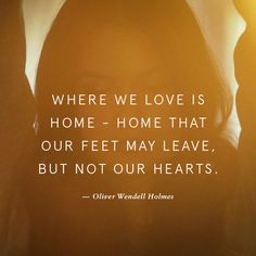 """""""Where we love is home -- home that our feet may leave, but not our hearts."""""""