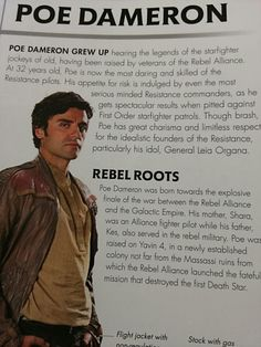 Star Wars: The Force Awakens: Poe Dameron's background - His mother was a Rebel fighter pilot and his father was a Rebel commando, he grew up on Yavin 4 (Oscar Isaac's own idea as Yavin 4 was filmed in his home country Guatemala), and his idol was General Leia Organa.