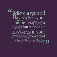 """Believe in yourself? Have faith in your abilities! Without a humble but reasonable confidence in your own powers you cannot be successful or happy."" Dr. Norman Vincent Peale"