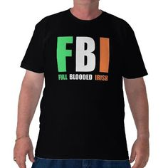 FBI - Full Blooded Irish.  A cool shirt for Saint Patrick's Day or just proud to be Irish.  store link: http://www.zazzle.com/fbi_full_blooded_irish_tshirt-235773506129698568