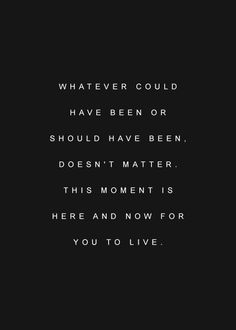 whatever could have been or should have been. doesn't matter. this moment is here and now for you to live.