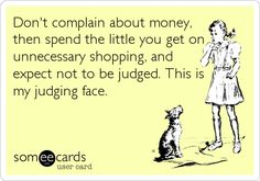 Don't complain about money, then spend the little you get on unnecessary shopping, and expect not to be judged. This is my judging face.