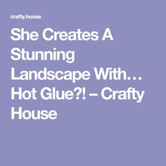 She Creates A Stunning Landscape With… Hot Glue?! – Crafty House