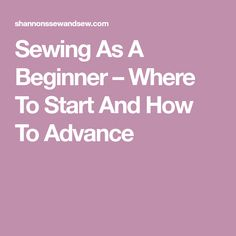 Sewing As A Beginner – Where To Start And How To Advance