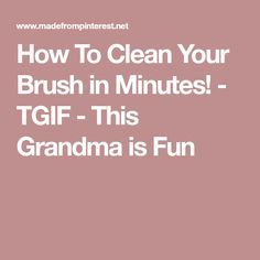 How To Clean Your Brush in Minutes! - TGIF - This Grandma is Fun