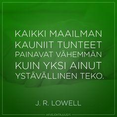 Kaikki maailman kauniit tunteet painavat vähemmän kuin yksi ainut ystävällinen teko. — J. R. Lowell