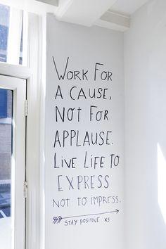 Travail pour une cause. Pas pour les applaudissements. La vie va trop vite, pas pour impressionner.