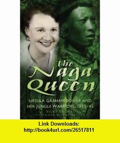 The Naga Queen Ursula Graham Bower and Her Jungle Warriors, 1939-45 (9780752464015) Vicky Thomas, Max Arthur , ISBN-10: 0752464019  , ISBN-13: 978-0752464015 ,  , tutorials , pdf , ebook , torrent , downloads , rapidshare , filesonic , hotfile , megaupload , fileserve