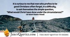 """""""It is curious to me that men who profess to be good Christians often forget, in a difficulty, to ask themselves the simple question, """"What would Christ have done under the circumstances? Done Quotes, Daily Quotes, Best Quotes, Campfire Quotes, Scout Quotes, Robert Baden Powell, High Quotes, Christians, Be Yourself Quotes"""