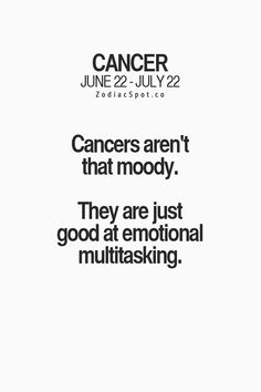 Cancer Zodiac Sign♋ aren't moody. They're just good at emotional multitasking.