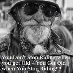 [You don't stop riding when you get old; you get old when you stop riding!] #motorcycle #quote