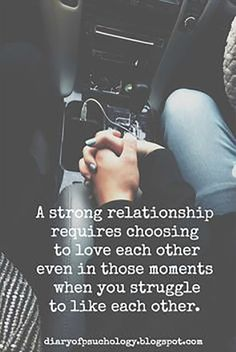 """A strong relationship requires choosing to love each other even in those moments when you struggle to like each other."" —​ Anonymous"