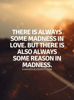 Love Madness Quotes, Love Quotes, Reasons in Madness Quotes, There is always some madness in love. Mad Quotes, Soul Quotes, Cute Quotes, Motivational Quotes, Inspirational Quotes, Qoutes, Love Words, Beautiful Words, Senior Jokes