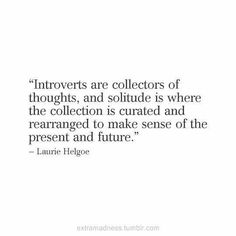 Introverts are collectors of thoughts.