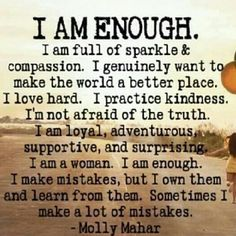 I Am Enough. I am full of sparkle & compassion. I genuinely want to make the world a better place. I love hard. I practice kindness. I'm not afraid of the truth. I am loyal, adventurous, supportive and surprising. I am a woman. I am enough. I make mistakes, but I own them and learn from them. Sometimes I make a lot of mistakes. ~ Molly Mahar #quotes #motivation #inspiration
