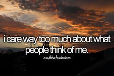 I care way too much about what people think of me.
