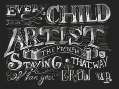 """""""Every child is an artist. The problem is staying an artist when you grow up."""
