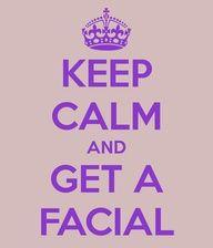 Keep Calm and get a facial