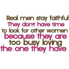 To my future girlfriend Real men stay faithful. They don't have time to look for other women because they are too busy loving the one they have. Life Quotes Love, Great Quotes, Quotes To Live By, Funny Quotes, Inspirational Quotes, Awesome Quotes, Dope Quotes, Smart Quotes, Simple Quotes