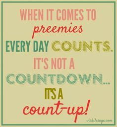 When it comes to preemies, every day counts. It's not a countdown, it's a count-up!