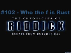 Riddick 102 - Who the f is Rust