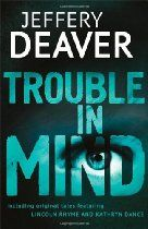 Trouble in Mind By Jeffery Deaver - A cunning collection of short stories from the master of misdirection, including original tales featuring the hugely popular series characters Lincoln Rhyme and Kathryn Dance.  TENSION . . .  An aging actor attempts to revive his career by entering a celebrity poker game for a reality TV show. Can he outwit his devious opponents, or is his fate doomed from the outset?  CONSPIRACY . . .  A successful crime writer dies under seemingly natural circumstances,