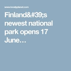 Finland's newest national park opens 17 June…