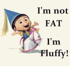I'm not fat I'm fluffy.