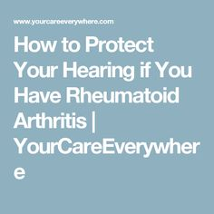 How to Protect Your Hearing if You Have Rheumatoid Arthritis | YourCareEverywhere #arthritistips