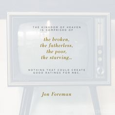 """""""The kingdom of heaven is comprised of the broken, the fatherless, the poor, the starving… Nothing that could create good ratings for NBC."""" (Jon Foreman)"""