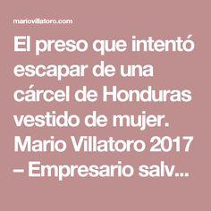 El preso que intentó escapar de una cárcel de Honduras vestido de mujer. Mario Villatoro 2017 – Empresario salvadoreño en Costa Rica