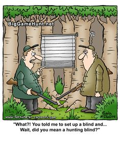 """""""What?!  You told me to set up a blind and...Wait, did you mean a hunting blind?""""  -November 2014 