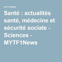 Santé : actualités santé, médecine et sécurité sociale - Sciences - MYTF1News