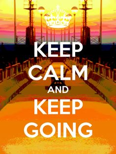 KEEP CALM AND KEEP GOING