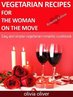 Vegetarian Valentine Cookbook : Special Romantic Edition. (Vegetarian Recipes for Woman on the Move) by Olivia Oliver, www.amazon.com/...