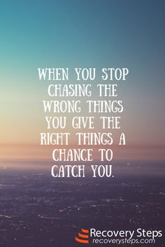 Inspirational Quotes:  When you stop chasing the wrong things you give the right things a chance to catch you.  Follow: https://www.pinterest.com/RecoverySteps/