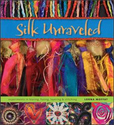Lorna Moffat: Silk Unraveled  Experiments in Tearing, Fusing, Layering, and Stitching  HALF PRICE from publisher!
