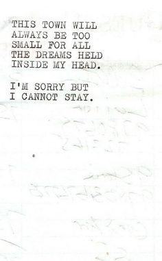 This town will always be too small for all the dreams held inside my head. I'm sorry but I cannot stay.