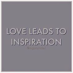 Love leads to inspiration; do what you love.