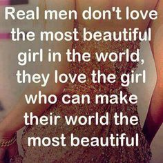 Real Men. ...... love the girl who can make their world the most beautiful