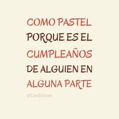 """""""Como #Pastel porque es el cumpleaños de alguien en alguna parte"""". @candidman #Frases"""