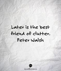 """""""Now"""" is the answer! """"Later is the best friend of clutter"""" ~ Peter Walsh"""