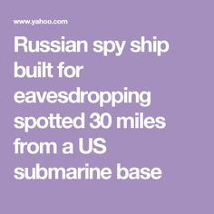 Russian spy ship built for eavesdropping spotted 30 miles from a US submarine base