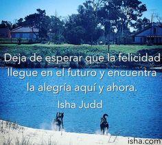 Deja de esperar que la felicidad llegue en el futuro y encuentra la alegría aquí y ahora. Isha Judd. Citas