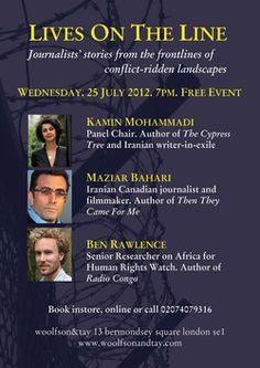 Lives On The Line: Journalists' stories from the frontlines of conflict-ridden landscapes. Wednesday, 25 July 2012. 7pm-8.30pm. Free Event. Featuring Kamin Mohammadi, Maziar Bahari, Ben Rawlence. This event explores the real life experiences of those reporting on international conflicts and wars, the incredible experiences these individuals undergo and at what cost - in terms of self, family, society and beyond.