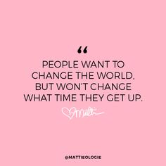 """People want to change the world, but won't change what time they get up."""