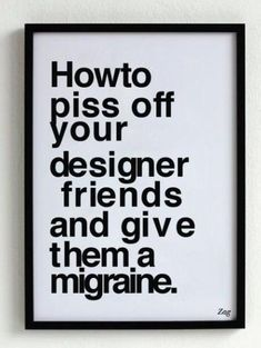how to piss your designer friends  [via]