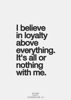 ! Loyalty in Good Times and Bad Times ! ! When I'm Down When I'm Up ! ! Loyal Just Be Loyal To Me !